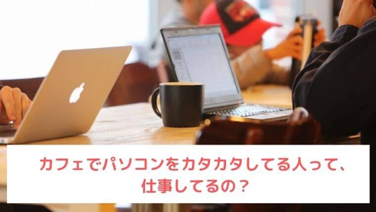 カフェでパソコンしてる人は何してる?